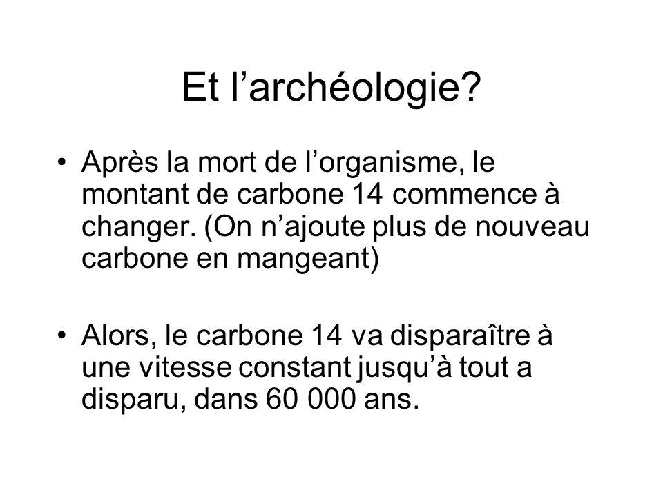 Et l'archéologie? Après la mort de l'organisme, le montant de carbone 14 commence à changer. (On n'ajoute plus de nouveau carbone en mangeant) Alors,