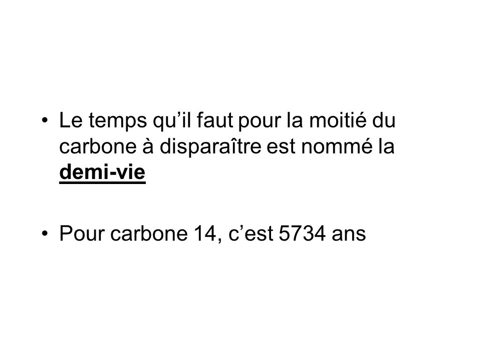 Résoudre les problèmes de datation Dans le quiz on a dit que dans un montant de temps inconnu, le quantité de carbone 14 diminue de 12mg à 8mg Ça représente un perte de 1/4 (ou 1/2 de 1/2) Alors pour trouver le nombre d'années on va trouver 1/2 de 5734 2867 ans
