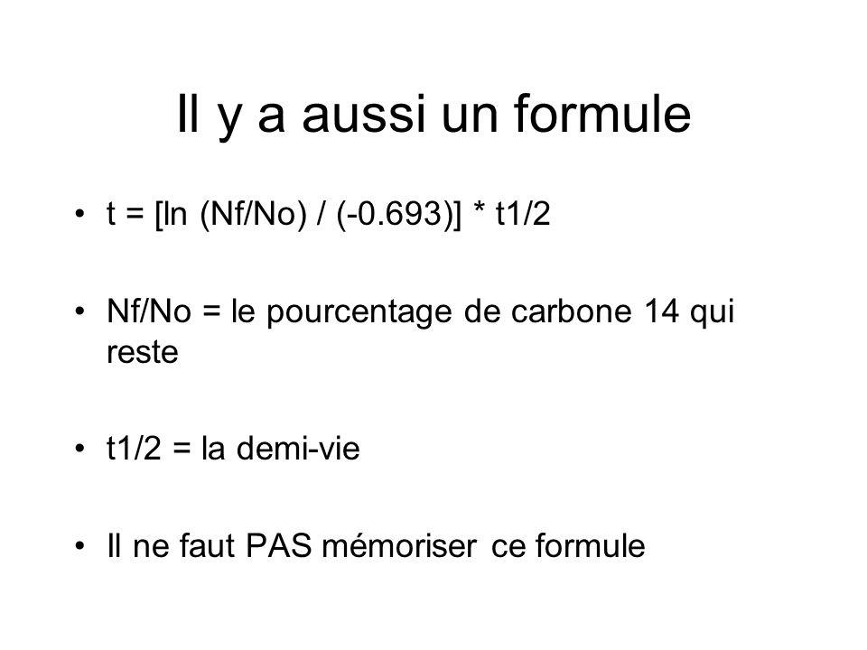 Il y a aussi un formule t = [ln (Nf/No) / (-0.693)] * t1/2 Nf/No = le pourcentage de carbone 14 qui reste t1/2 = la demi-vie Il ne faut PAS mémoriser ce formule