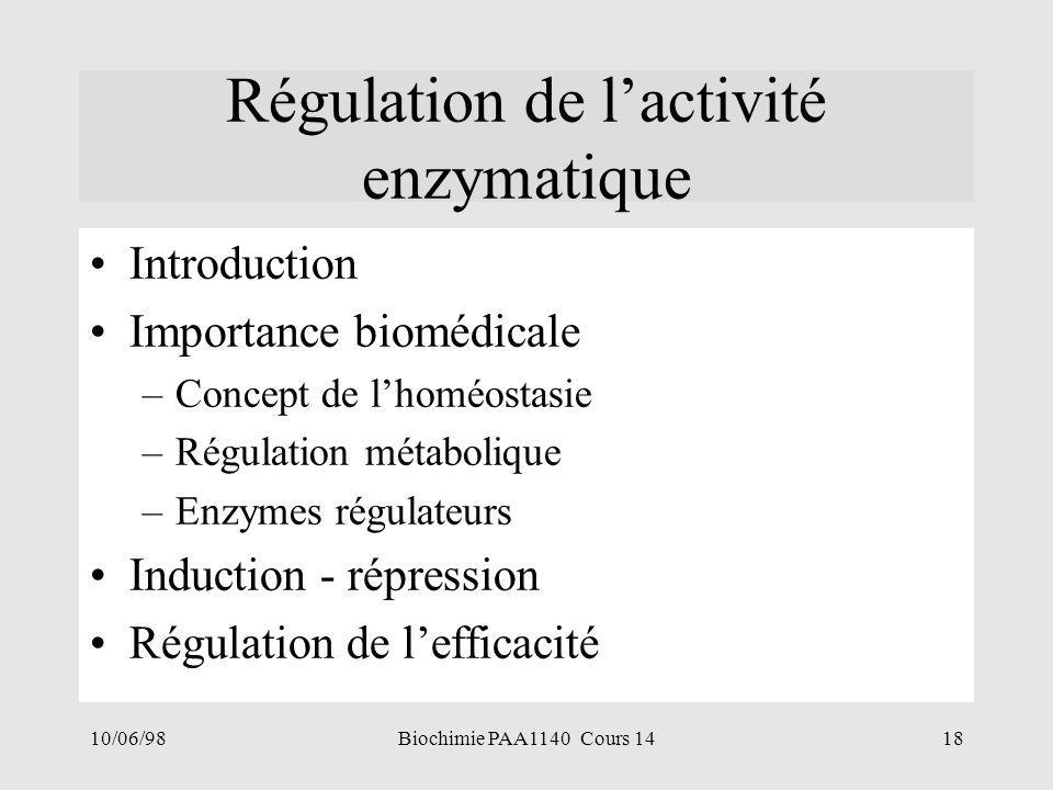 10/06/9818Biochimie PAA1140 Cours 14 Régulation de l'activité enzymatique Introduction Importance biomédicale –Concept de l'homéostasie –Régulation mé