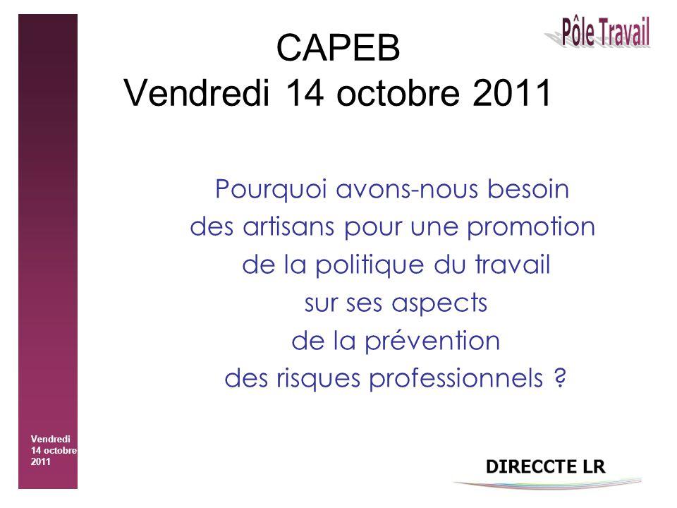 Vendredi 14 octobre 2011 CAPEB Vendredi 14 octobre 2011 Pourquoi avons-nous besoin des artisans pour une promotion de la politique du travail sur ses aspects de la prévention des risques professionnels
