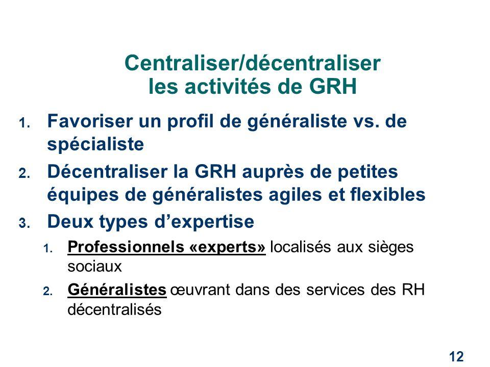 12 Centraliser/décentraliser les activités de GRH 1. Favoriser un profil de généraliste vs. de spécialiste 2. Décentraliser la GRH auprès de petites é