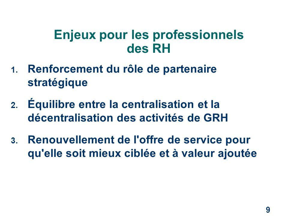 9 Enjeux pour les professionnels des RH 1. Renforcement du rôle de partenaire stratégique 2. Équilibre entre la centralisation et la décentralisation