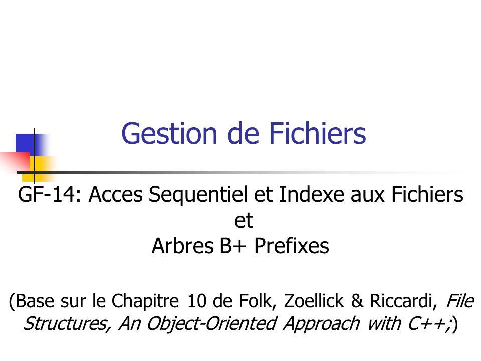 Gestion de Fichiers GF-14: Acces Sequentiel et Indexe aux Fichiers et Arbres B+ Prefixes (Base sur le Chapitre 10 de Folk, Zoellick & Riccardi, File Structures, An Object-Oriented Approach with C++;)