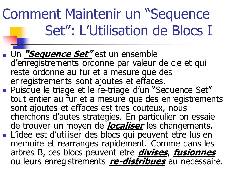 4 Comment Maintenir un Sequence Set : L'Utilisation de Blocs II En utilisant des blocs, on peut garder un sequence set en ordre par valeur de cles sans jamais avoir besoin de re-trier l'ensemble entier d'enregistrements.