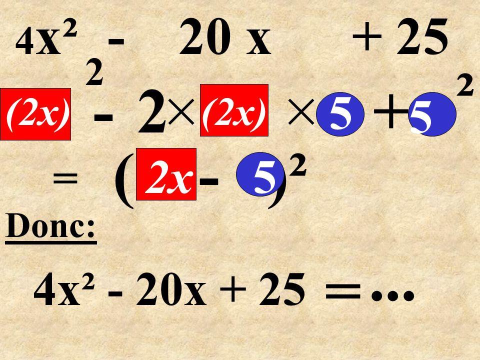 ( - )² = -2+ Donc: 4x² - 20x + 25 5 (2x) 5 ² 5 =... 4 x² - 20 x + 25 2x (2x) 2