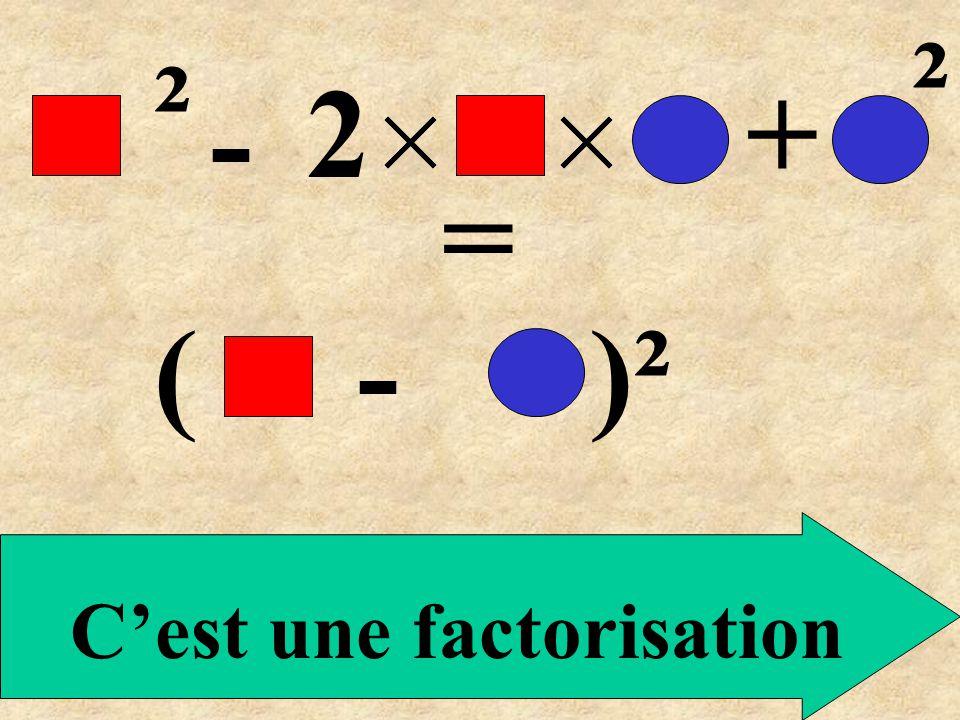 ( - )² = ² - 2+ ² C'est une factorisation