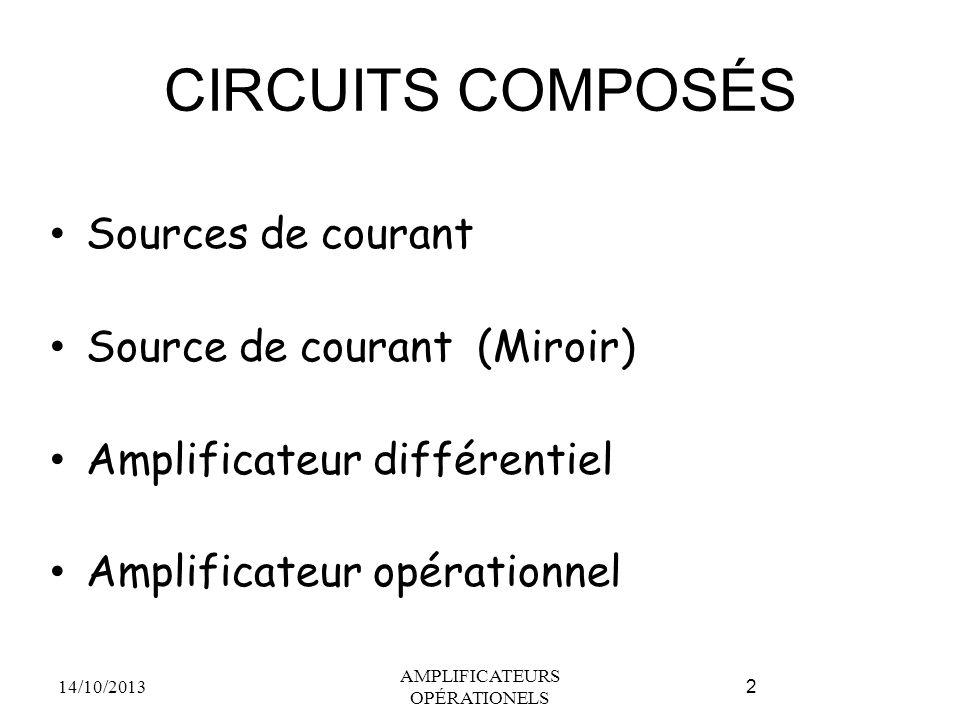CIRCUITS COMPOSÉS Sources de courant Source de courant (Miroir) Amplificateur différentiel Amplificateur opérationnel 14/10/2013 AMPLIFICATEURS OPÉRATIONELS 2