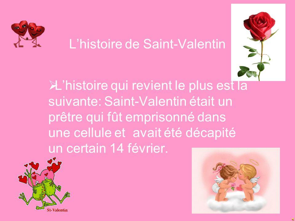 L'histoire de Saint-Valentin  L'histoire qui revient le plus est la suivante: Saint-Valentin était un prêtre qui fût emprisonné dans une cellule et avait été décapité un certain 14 février.