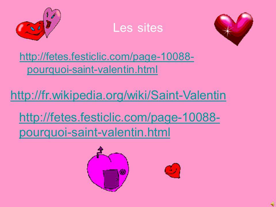 Les sites http://fetes.festiclic.com/page-10088- pourquoi-saint-valentin.htmlhttp://fetes.festiclic.com/page-10088- pourquoi-saint-valentin.html http://fr.wikipedia.org/wiki/Saint-Valentin http://fetes.festiclic.com/page-10088- pourquoi-saint-valentin.html