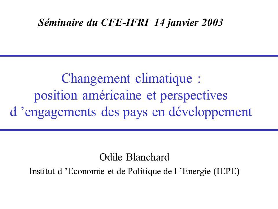Séminaire du CFE-IFRI 14 janvier 2003 Changement climatique : position américaine et perspectives d 'engagements des pays en développement Odile Blanchard Institut d 'Economie et de Politique de l 'Energie (IEPE)