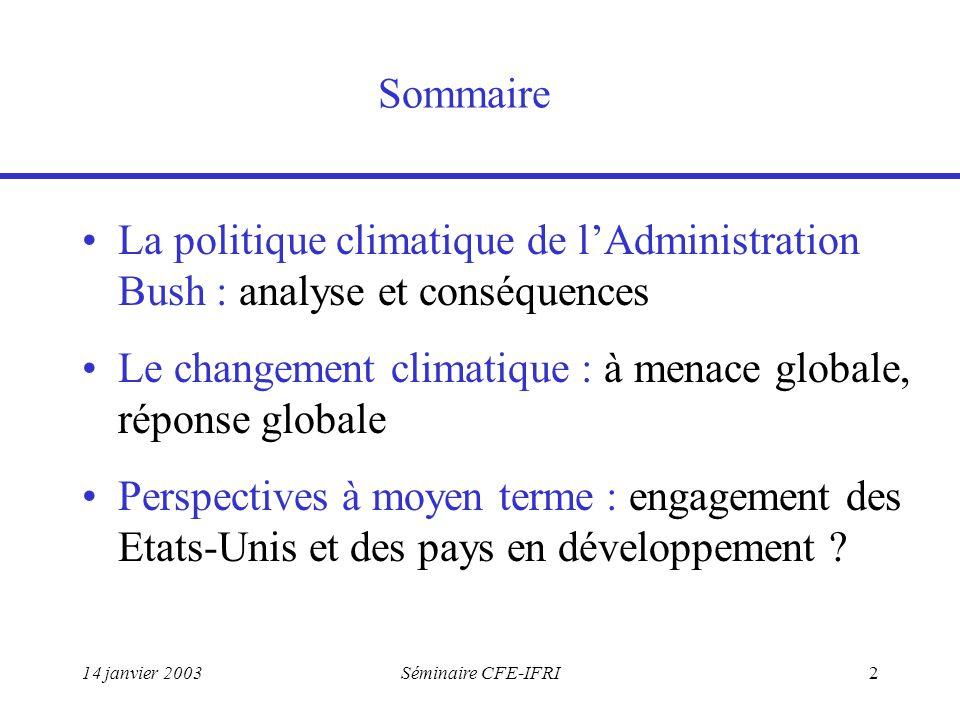 14 janvier 2003Séminaire CFE-IFRI2 Sommaire La politique climatique de l'Administration Bush : analyse et conséquences Le changement climatique : à menace globale, réponse globale Perspectives à moyen terme : engagement des Etats-Unis et des pays en développement