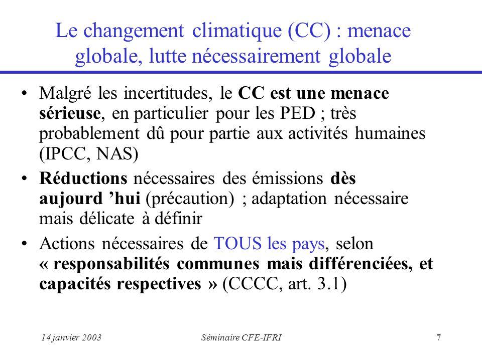 14 janvier 2003Séminaire CFE-IFRI7 Le changement climatique (CC) : menace globale, lutte nécessairement globale Malgré les incertitudes, le CC est une menace sérieuse, en particulier pour les PED ; très probablement dû pour partie aux activités humaines (IPCC, NAS) Réductions nécessaires des émissions dès aujourd 'hui (précaution) ; adaptation nécessaire mais délicate à définir Actions nécessaires de TOUS les pays, selon « responsabilités communes mais différenciées, et capacités respectives » (CCCC, art.