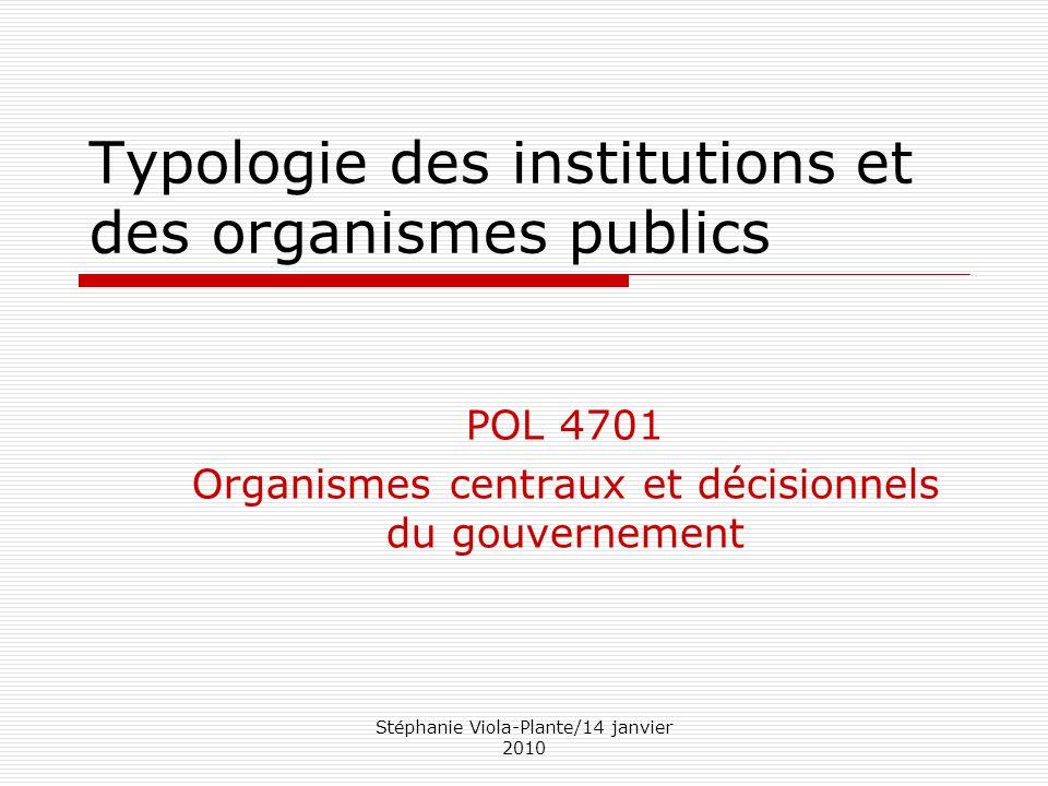 Stéphanie Viola-Plante/14 janvier 2010 Typologie des institutions et des organismes publics POL 4701 Organismes centraux et décisionnels du gouverneme