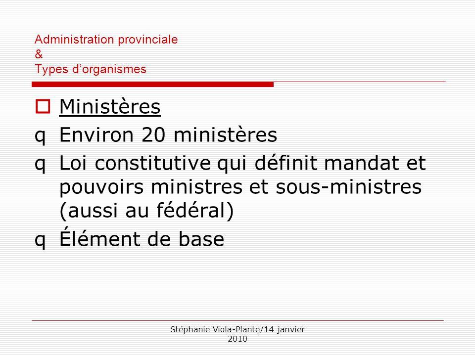 Stéphanie Viola-Plante/14 janvier 2010 Administration provinciale & Types d'organismes  Ministères qEnviron 20 ministères qLoi constitutive qui défin