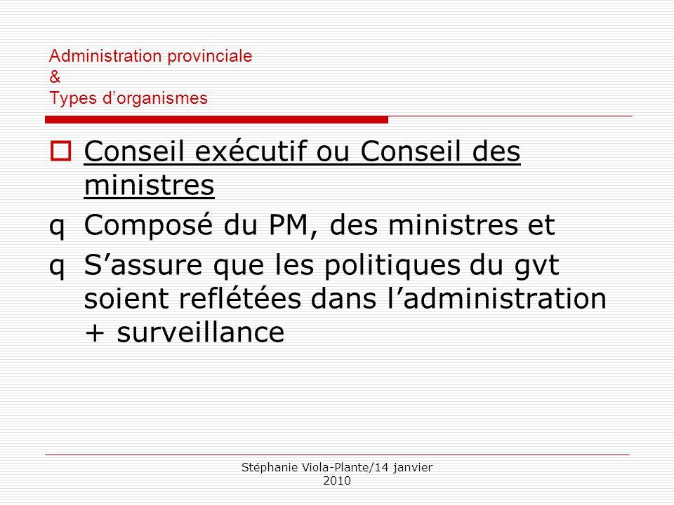 Stéphanie Viola-Plante/14 janvier 2010 Administration provinciale & Types d'organismes  Conseil exécutif ou Conseil des ministres qComposé du PM, des
