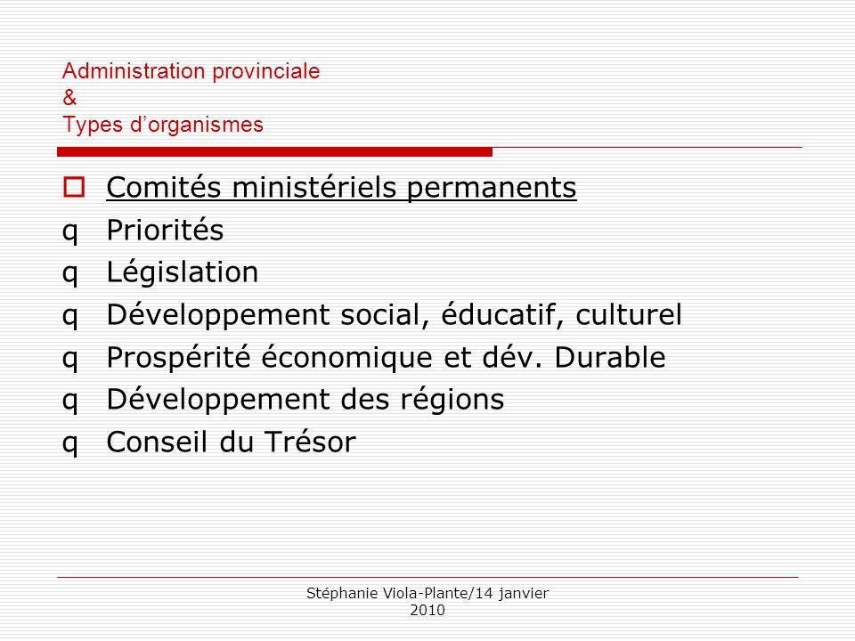 Stéphanie Viola-Plante/14 janvier 2010 Administration provinciale & Types d'organismes  Comités ministériels permanents qPriorités qLégislation qDéve