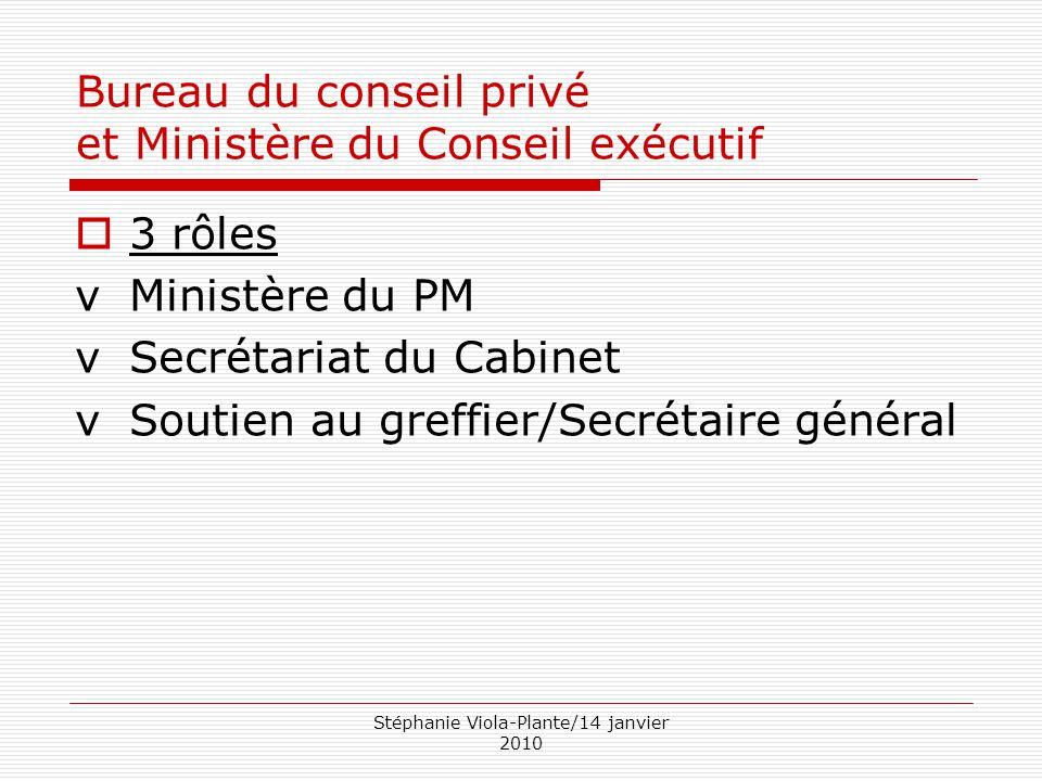 Stéphanie Viola-Plante/14 janvier 2010 Bureau du conseil privé et Ministère du Conseil exécutif  3 rôles vMinistère du PM vSecrétariat du Cabinet vSo