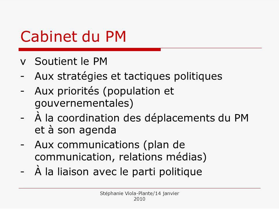 Stéphanie Viola-Plante/14 janvier 2010 Cabinet du PM vSoutient le PM -Aux stratégies et tactiques politiques -Aux priorités (population et gouvernemen