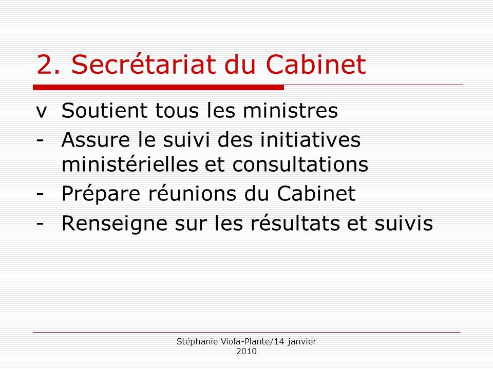 Stéphanie Viola-Plante/14 janvier 2010 2. Secrétariat du Cabinet vSoutient tous les ministres -Assure le suivi des initiatives ministérielles et consu