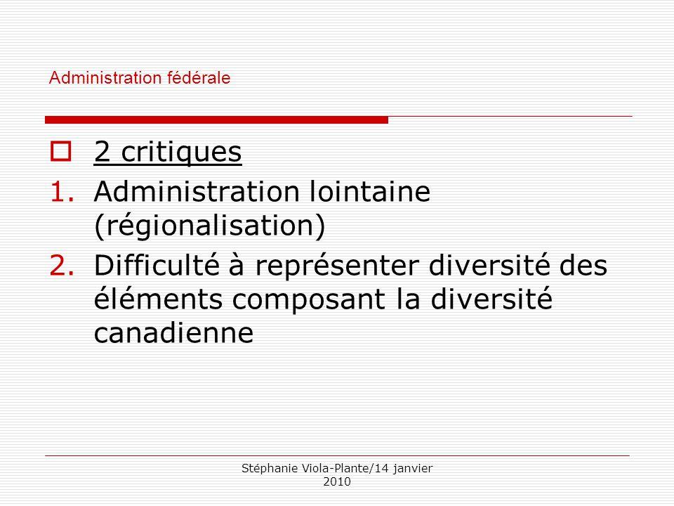 Stéphanie Viola-Plante/14 janvier 2010 Administration fédérale  2 critiques 1. Administration lointaine (régionalisation) 2. Difficulté à représenter