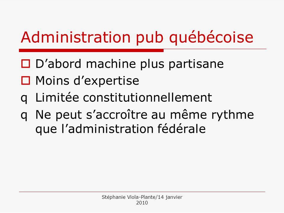 Stéphanie Viola-Plante/14 janvier 2010 Administration pub québécoise  D'abord machine plus partisane  Moins d'expertise qLimitée constitutionnelleme