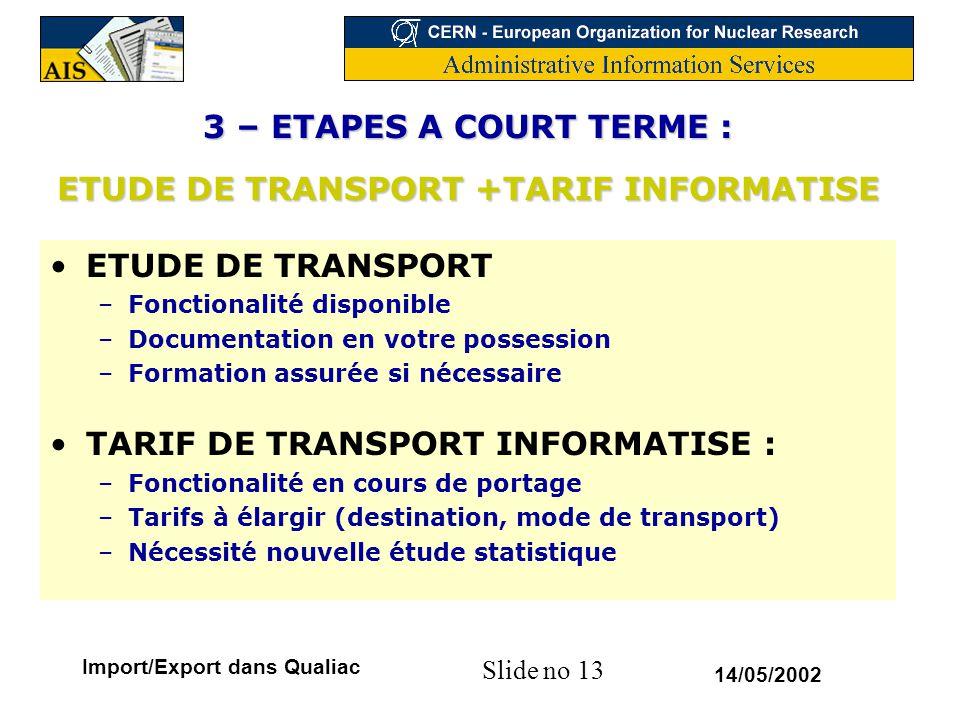 Slide no 13 14/05/2002 Import/Export dans Qualiac 3 – ETAPES A COURT TERME : ETUDE DE TRANSPORT +TARIF INFORMATISE ETUDE DE TRANSPORT –Fonctionalité d