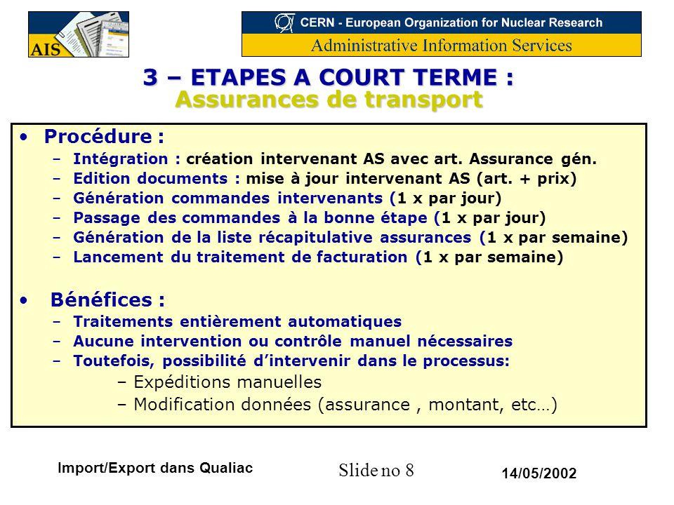 Slide no 19 14/05/2002 Import/Export dans Qualiac 4 – ETAPES A MOYEN TERME : enrichir étapes de mouvements Définition de documents 'génériques' = non liés à un mode de transport Ces documents, une fois associés, généreront un changement d'étape automatique du mouvement Ces nouvelles étapes seront mémorisées (historique) Elles pourront alimenter le feed-back EDH Avantages : –Suivi plus détaillé des mouvements –Conforme aux exigences de traçabilité (ATLAS, LHC….) Contraintes : –Créer un mouvement dés réception d'un document le concernant –Renseigner les différentes étapes