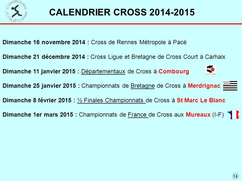 14 CALENDRIER CROSS 2014-2015 Dimanche 16 novembre 2014 : Cross de Rennes Métropole à Pacé Dimanche 21 décembre 2014 : Cross Ligue et Bretagne de Cross Court à Carhaix Dimanche 11 janvier 2015 : Départementaux de Cross à Combourg Dimanche 25 janvier 2015 : Championnats de Bretagne de Cross à Merdrignac Dimanche 8 février 2015 : ½ Finales Championnats de Cross à St Marc Le Blanc Dimanche 1er mars 2015 : Championnats de France de Cross aux Mureaux (I-F)