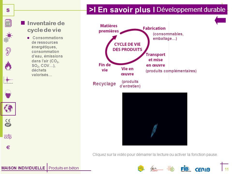 MAISON INDIVIDUELLE Produits en béton >I En savoir plus I Développement durable 11 Consommations de ressources énergétiques, consommation d'eau, émissions dans l'air (CO 2, SO 2, COV…), déchets valorisés… (consommables, emballage…) (produits complémentaires) (produits d'entretien) Recyclage  Inventaire de cycle de vie Cliquez sur la vidéo pour démarrer la lecture ou activer la fonction pause.