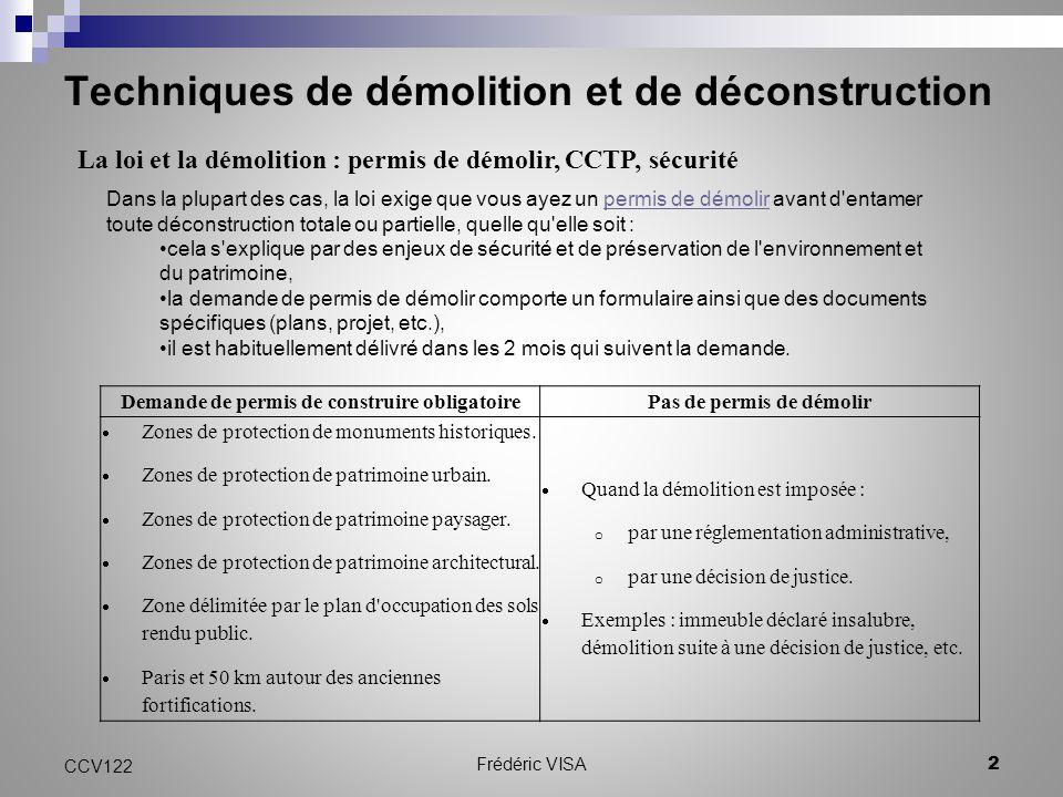 Techniques de démolition et de déconstruction CCV122 2 Frédéric VISA La loi et la démolition : permis de démolir, CCTP, sécurité Dans la plupart des cas, la loi exige que vous ayez un permis de démolir avant d entamer toute déconstruction totale ou partielle, quelle qu elle soit :permis de démolir cela s explique par des enjeux de sécurité et de préservation de l environnement et du patrimoine, la demande de permis de démolir comporte un formulaire ainsi que des documents spécifiques (plans, projet, etc.), il est habituellement délivré dans les 2 mois qui suivent la demande.