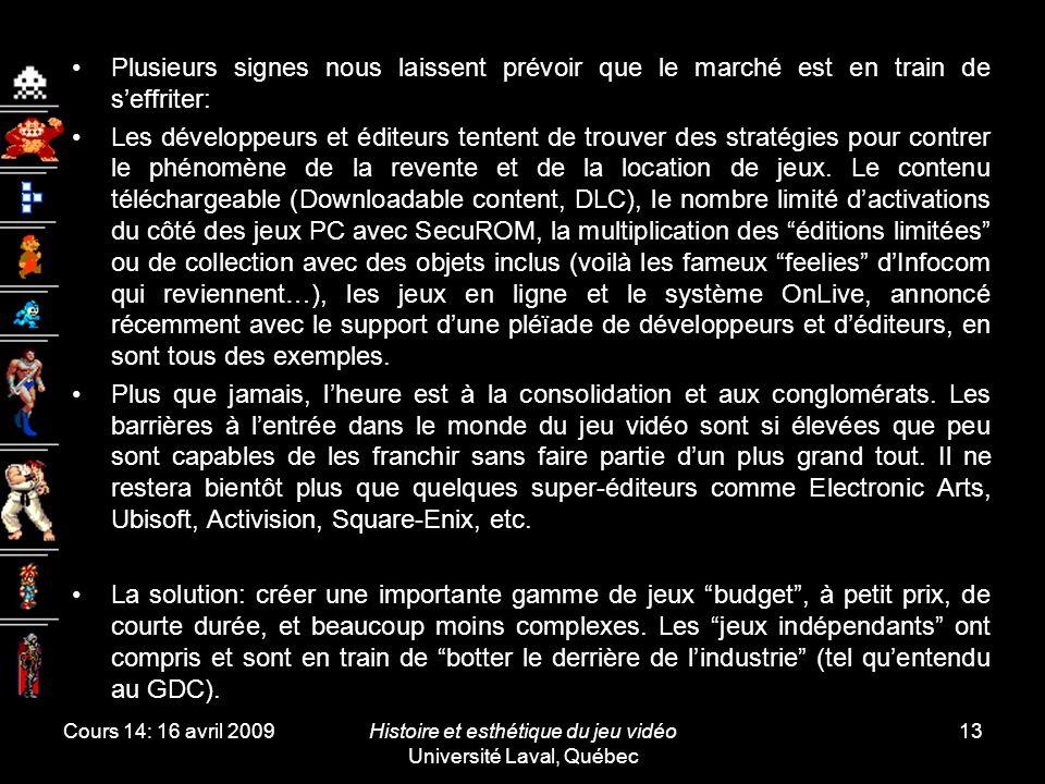 Cours 14: 16 avril 2009Histoire et esthétique du jeu vidéo Université Laval, Québec 13 Plusieurs signes nous laissent prévoir que le marché est en train de s'effriter: Les développeurs et éditeurs tentent de trouver des stratégies pour contrer le phénomène de la revente et de la location de jeux.