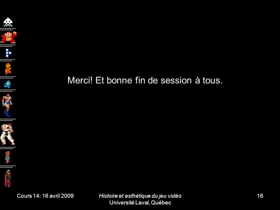 Cours 14: 16 avril 2009Histoire et esthétique du jeu vidéo Université Laval, Québec 16 Merci! Et bonne fin de session à tous.