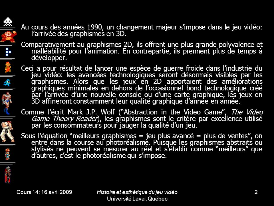 Cours 14: 16 avril 2009Histoire et esthétique du jeu vidéo Université Laval, Québec 2 Au cours des années 1990, un changement majeur s'impose dans le jeu vidéo: l'arrivée des graphismes en 3D.