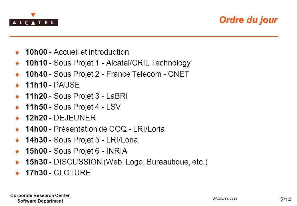 Corporate Research Center Software Department 2/14 UAC/L/99/0292 Ordre du jour  10h00 - Accueil et introduction  10h10 - Sous Projet 1 - Alcatel/CRIL Technology  10h40 - Sous Projet 2 - France Telecom - CNET  11h10 - PAUSE  11h20 - Sous Projet 3 - LaBRI  11h50 - Sous Projet 4 - LSV  12h20 - DEJEUNER  14h00 - Présentation de COQ - LRI/Loria  14h30 - Sous Projet 5 - LRI/Loria  15h00 - Sous Projet 6 - INRIA  15h30 - DISCUSSION (Web, Logo, Bureautique, etc.)  17h30 - CLOTURE