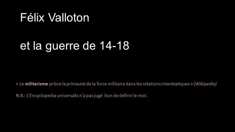 Félix Valloton et la guerre de 14-18 « Le militarisme prône la primauté de la force militaire dans les relations interétatiques » (Wikipedia) N.B.- L'