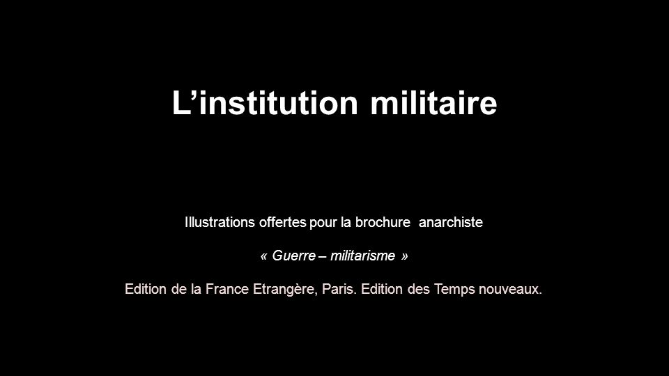 L'institution militaire Illustrations offertes pour la brochure anarchiste « Guerre – militarisme » Edition de la France Etrangère, Paris.