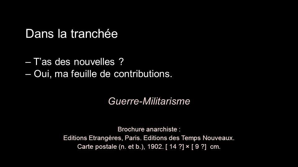 Dans la tranchée – T'as des nouvelles ? – Oui, ma feuille de contributions. Guerre-Militarisme Brochure anarchiste : Editions Etrangères, Paris. Editi