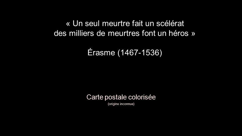 « Un seul meurtre fait un scélérat des milliers de meurtres font un héros » Érasme (1467-1536) Carte postale colorisée (origine inconnue)