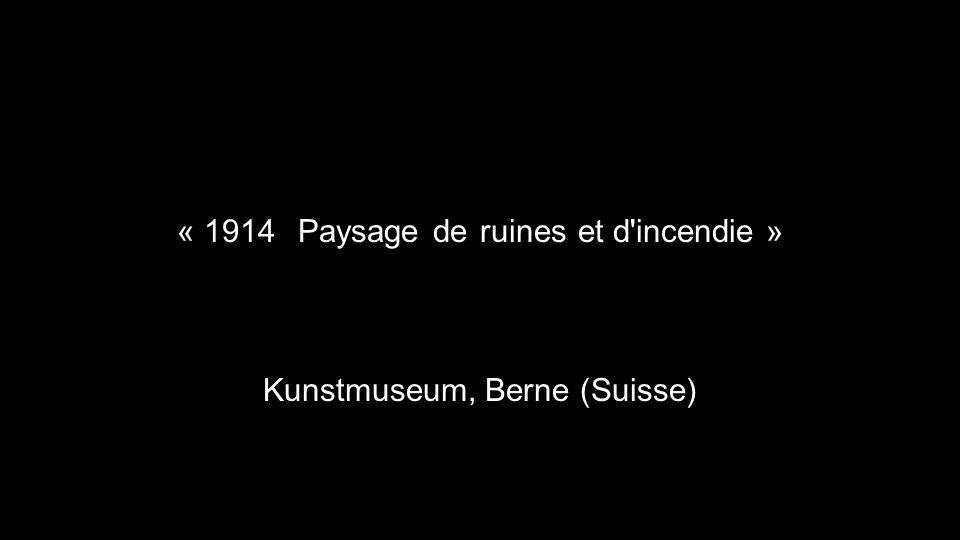 « 1914, Paysage de ruines et d'incendie » Kunstmuseum, Berne (Suisse)