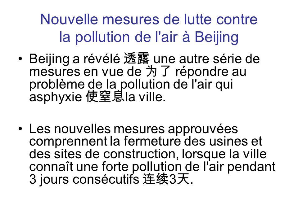 Nouvelle mesures de lutte contre la pollution de l air à Beijing Beijing a révélé 透露 une autre série de mesures en vue de 为了 répondre au problème de la pollution de l air qui asphyxie 使窒息 la ville.