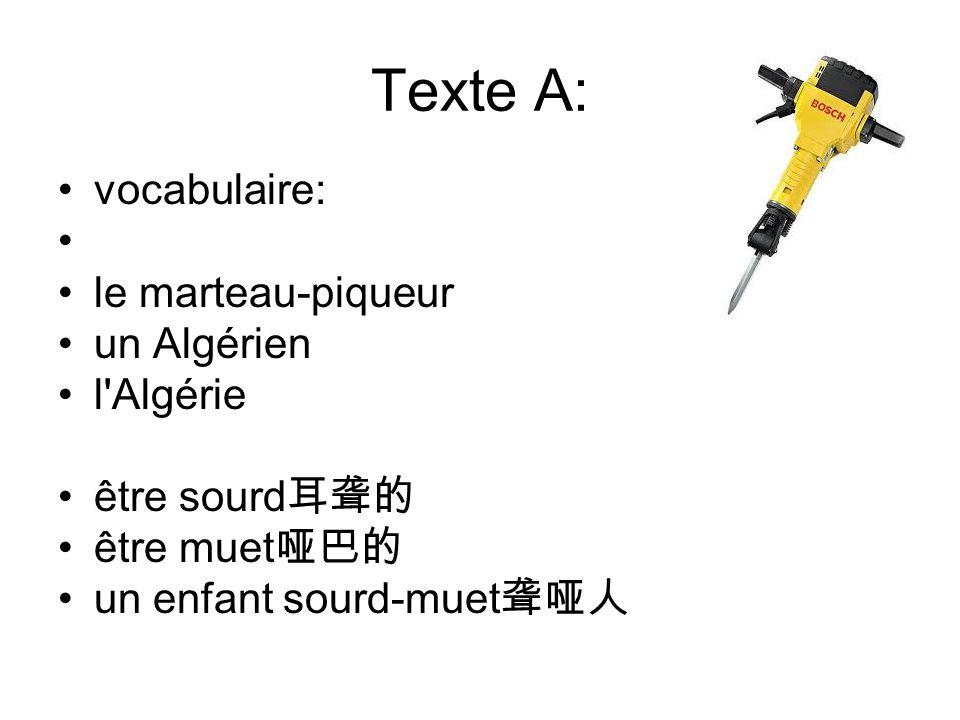 Texte A: vocabulaire: le marteau-piqueur un Algérien l Algérie être sourd 耳聋的 être muet 哑巴的 un enfant sourd-muet 聋哑人