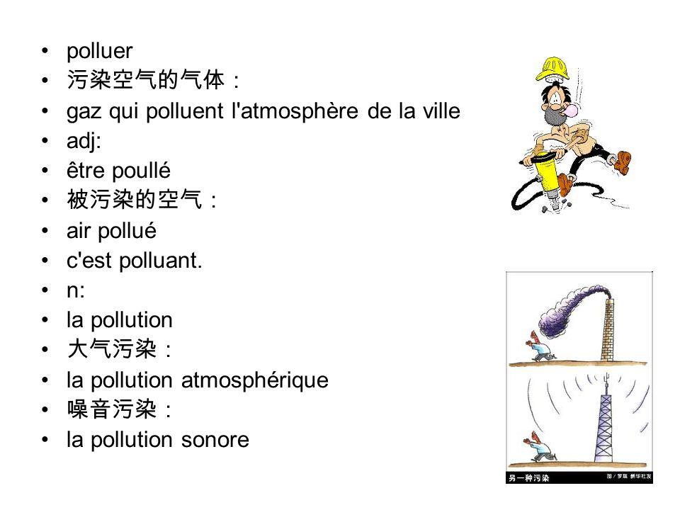 polluer 污染空气的气体: gaz qui polluent l atmosphère de la ville adj: être poullé 被污染的空气: air pollué c est polluant.
