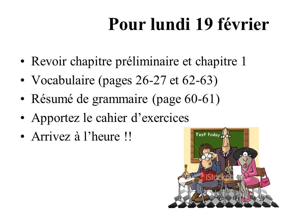 Pour lundi 19 février Revoir chapitre préliminaire et chapitre 1 Vocabulaire (pages 26-27 et 62-63) Résumé de grammaire (page 60-61) Apportez le cahier d'exercices Arrivez à l'heure !!