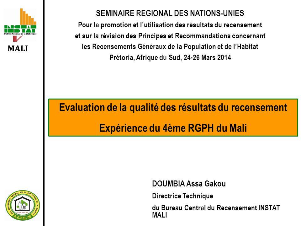 MALI SEMINAIRE REGIONAL DES NATIONS-UNIES Pour la promotion et l'utilisation des résultats du recensement et sur la révision des Principes et Recommandations concernant les Recensements Généraux de la Population et de l'Habitat Prétoria, Afrique du Sud, 24-26 Mars 2014 Evaluation de la qualité des résultats du recensement Expérience du 4ème RGPH du Mali DOUMBIA Assa Gakou Directrice Technique du Bureau Central du Recensement INSTAT MALI