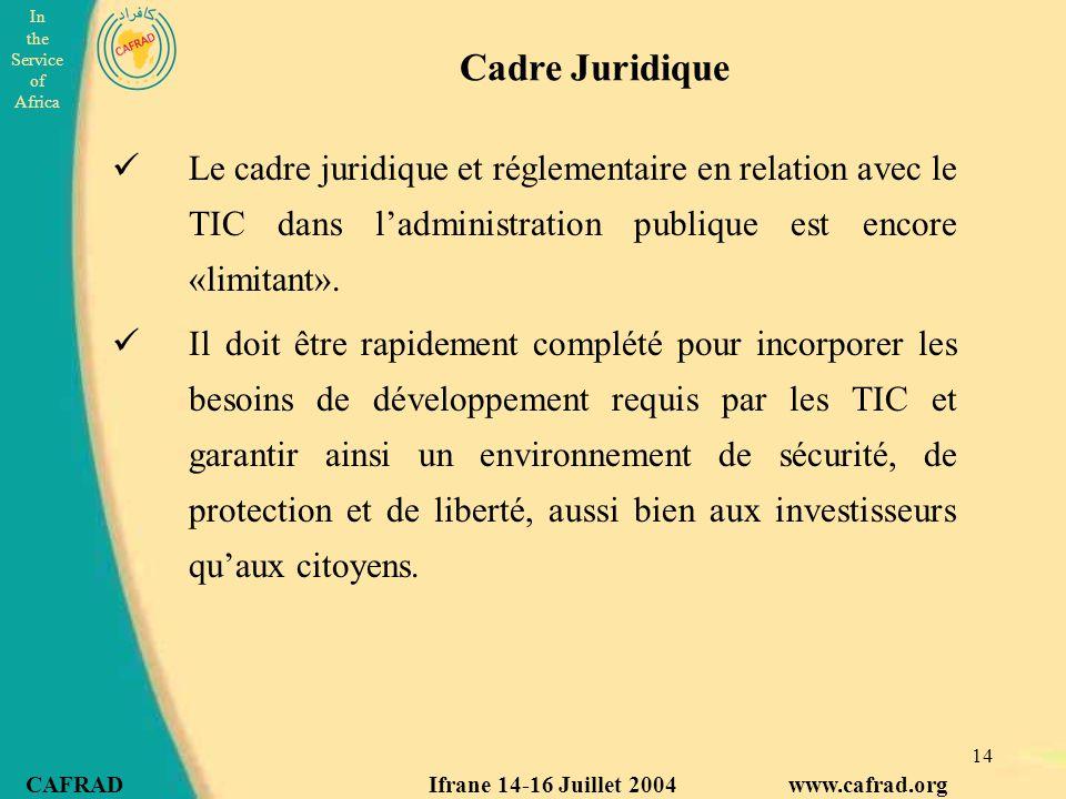 In the Service of Africa CAFRAD Ifrane 14-16 Juillet 2004 www.cafrad.org 14 Cadre Juridique Le cadre juridique et réglementaire en relation avec le TIC dans l'administration publique est encore «limitant».