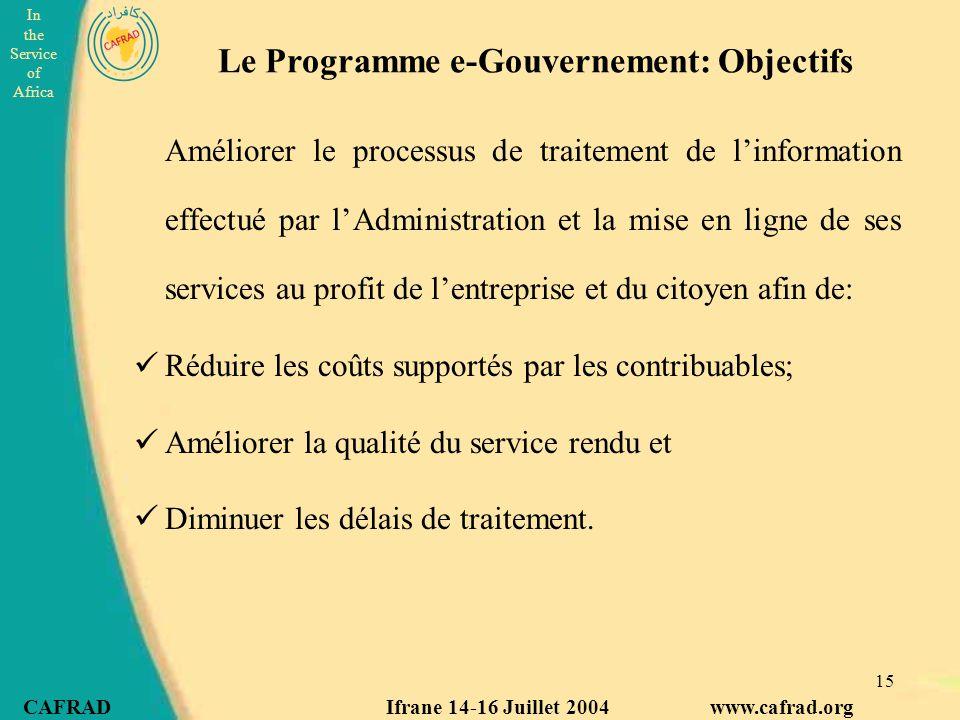 In the Service of Africa CAFRAD Ifrane 14-16 Juillet 2004 www.cafrad.org 15 Le Programme e-Gouvernement: Objectifs Améliorer le processus de traitemen