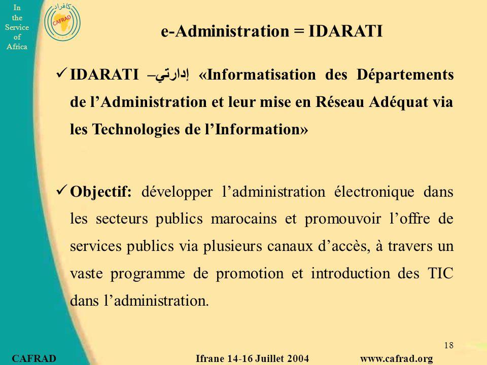 In the Service of Africa CAFRAD Ifrane 14-16 Juillet 2004 www.cafrad.org 18 e-Administration = IDARATI IDARATI –إدارتي «Informatisation des Départements de l'Administration et leur mise en Réseau Adéquat via les Technologies de l'Information» Objectif: développer l'administration électronique dans les secteurs publics marocains et promouvoir l'offre de services publics via plusieurs canaux d'accès, à travers un vaste programme de promotion et introduction des TIC dans l'administration.