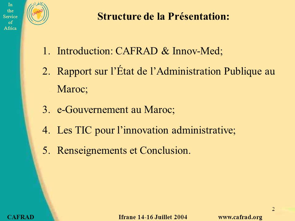 In the Service of Africa CAFRAD Ifrane 14-16 Juillet 2004 www.cafrad.org 2 1.Introduction: CAFRAD & Innov-Med; 2.Rapport sur l'État de l'Administration Publique au Maroc; 3.e-Gouvernement au Maroc; 4.Les TIC pour l'innovation administrative; 5.Renseignements et Conclusion.