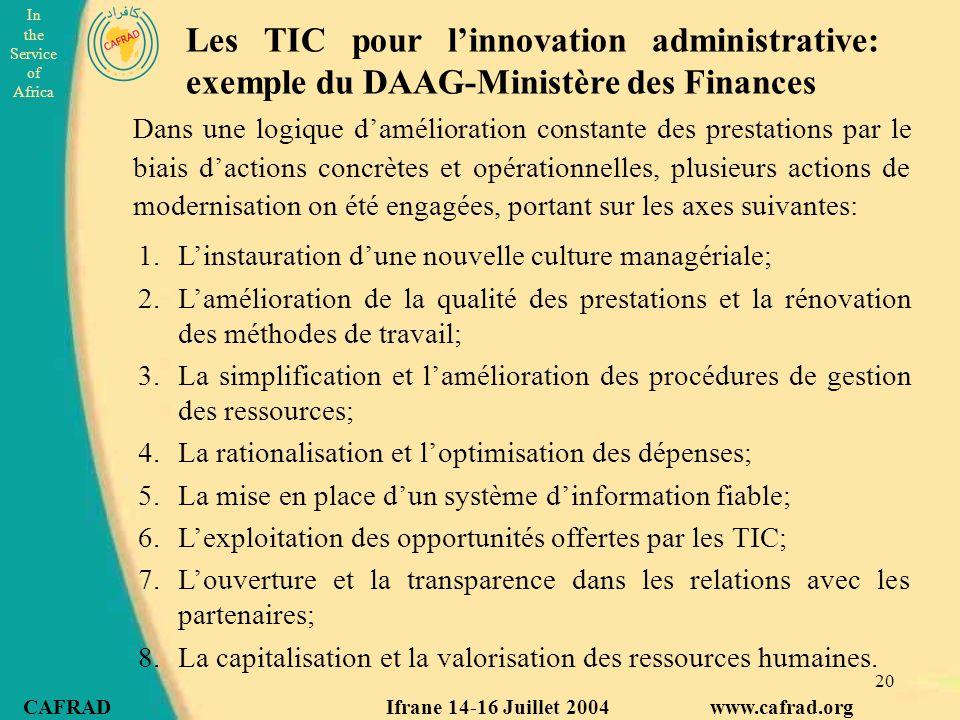 In the Service of Africa CAFRAD Ifrane 14-16 Juillet 2004 www.cafrad.org 20 Dans une logique d'amélioration constante des prestations par le biais d'actions concrètes et opérationnelles, plusieurs actions de modernisation on été engagées, portant sur les axes suivantes: Les TIC pour l'innovation administrative: exemple du DAAG-Ministère des Finances 1.L'instauration d'une nouvelle culture managériale; 2.L'amélioration de la qualité des prestations et la rénovation des méthodes de travail; 3.La simplification et l'amélioration des procédures de gestion des ressources; 4.La rationalisation et l'optimisation des dépenses; 5.La mise en place d'un système d'information fiable; 6.L'exploitation des opportunités offertes par les TIC; 7.L'ouverture et la transparence dans les relations avec les partenaires; 8.La capitalisation et la valorisation des ressources humaines.